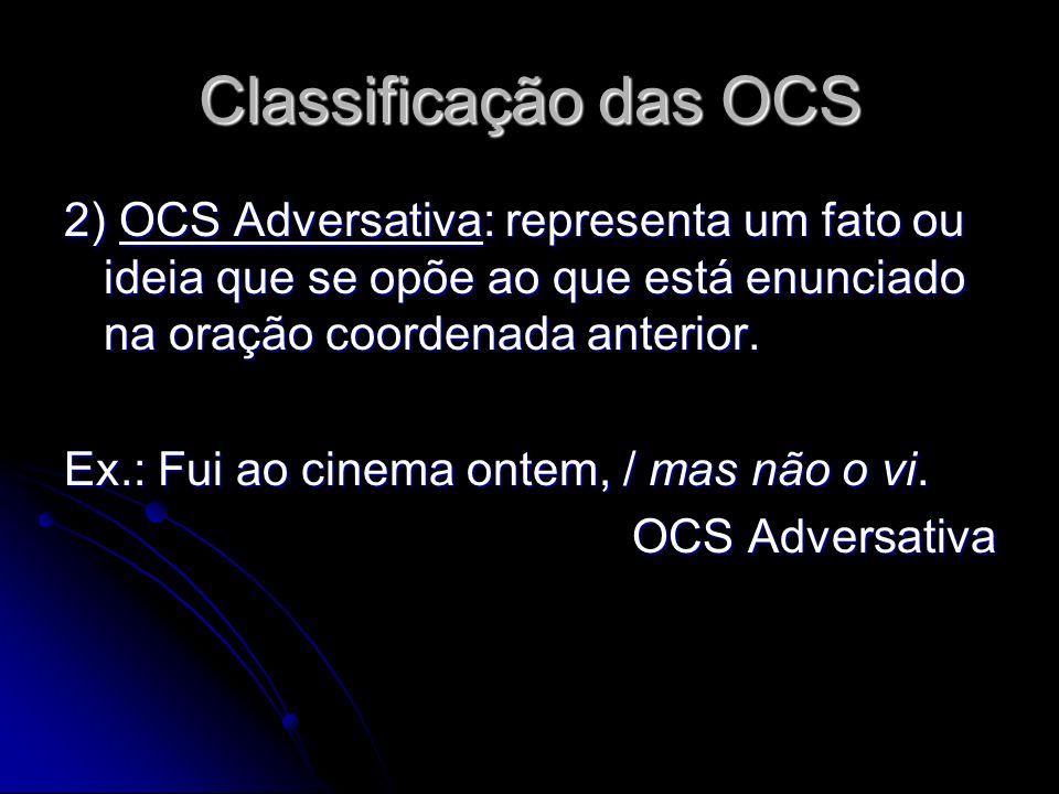 Classificação das OCS 2) OCS Adversativa: representa um fato ou ideia que se opõe ao que está enunciado na oração coordenada anterior. Ex.: Fui ao cin