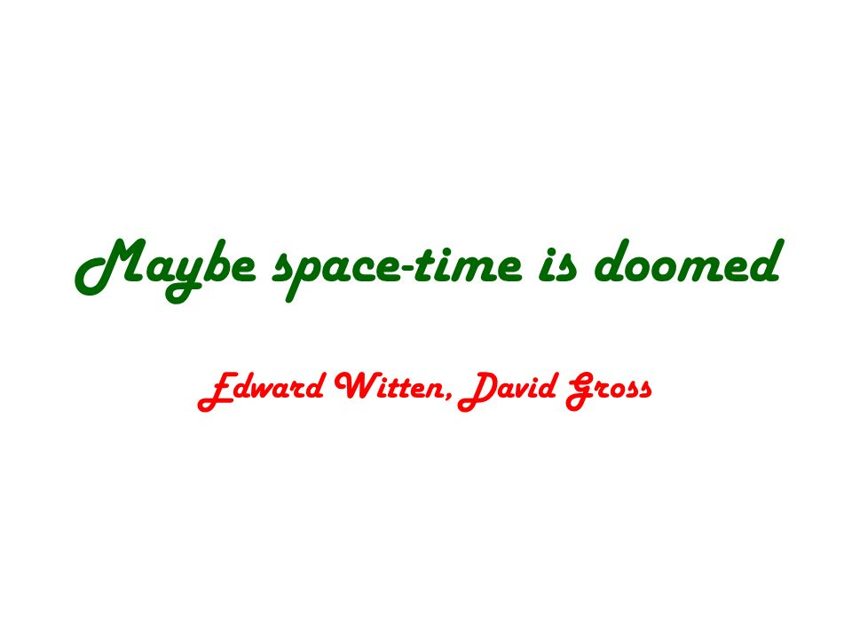 Maybe space-time is doomed Edward Witten, David Gross