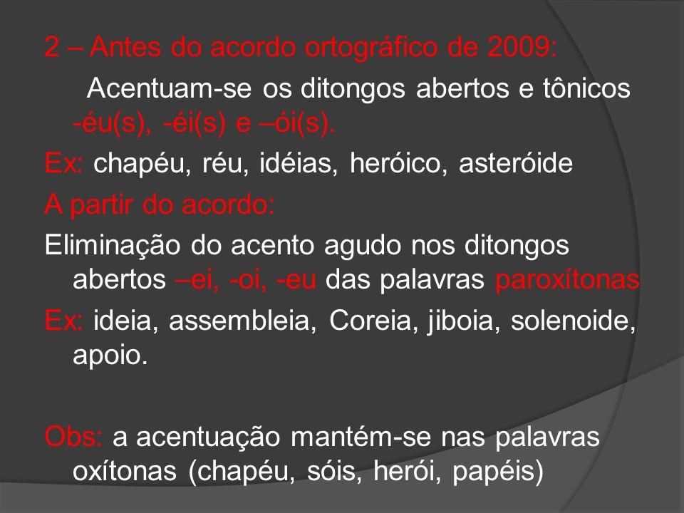 2 – Antes do acordo ortográfico de 2009: Acentuam-se os ditongos abertos e tônicos -éu(s), -éi(s) e –ói(s). Ex: chapéu, réu, idéias, heróico, asteróid