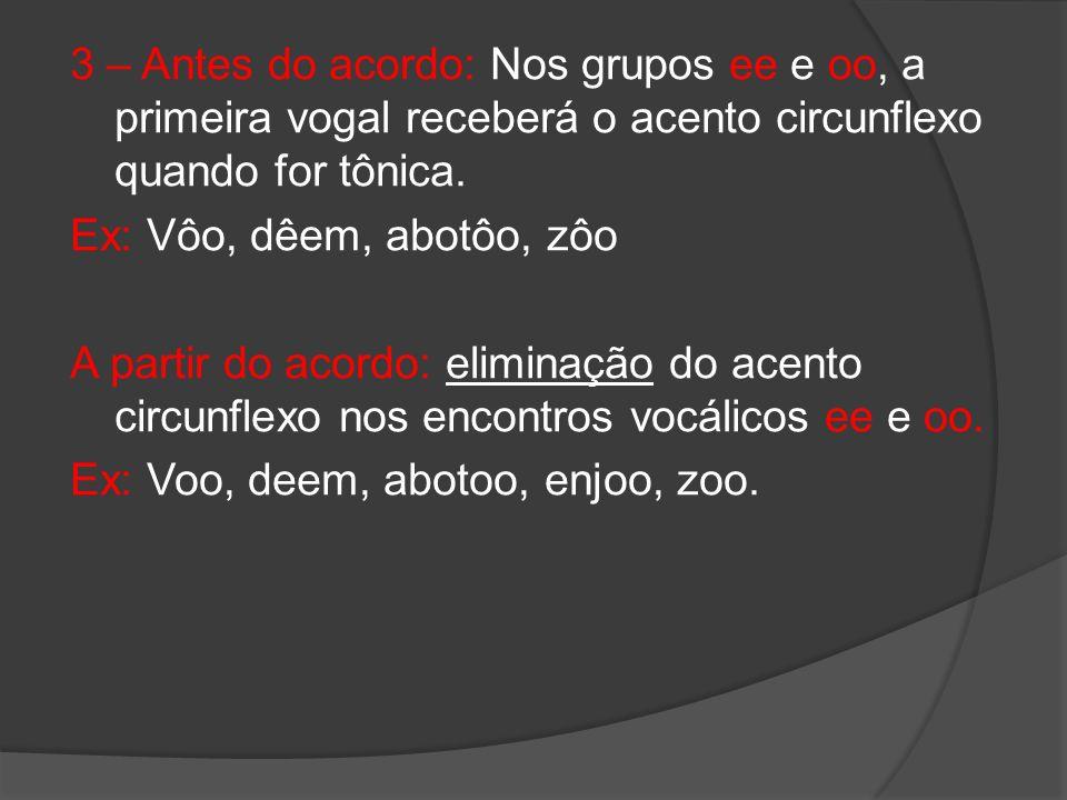 3 – Antes do acordo: Nos grupos ee e oo, a primeira vogal receberá o acento circunflexo quando for tônica. Ex: Vôo, dêem, abotôo, zôo A partir do acor