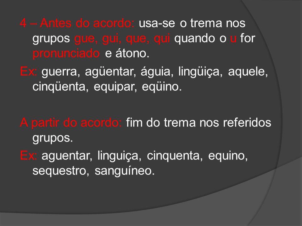 4 – Antes do acordo: usa-se o trema nos grupos gue, gui, que, qui quando o u for pronunciado e átono. Ex: guerra, agüentar, águia, lingüiça, aquele, c