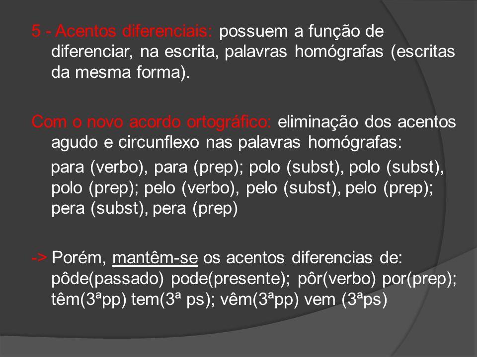 5 - Acentos diferenciais: possuem a função de diferenciar, na escrita, palavras homógrafas (escritas da mesma forma). Com o novo acordo ortográfico: e