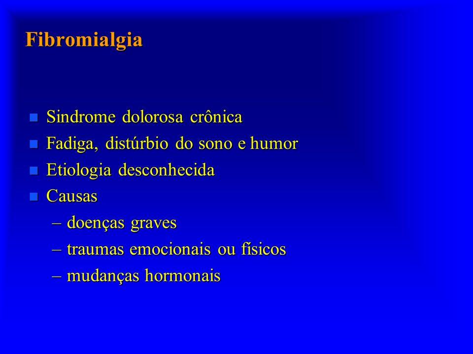 Fibromialgia n Sindrome dolorosa crônica n Fadiga, distúrbio do sono e humor n Etiologia desconhecida n Causas –doenças graves –traumas emocionais ou