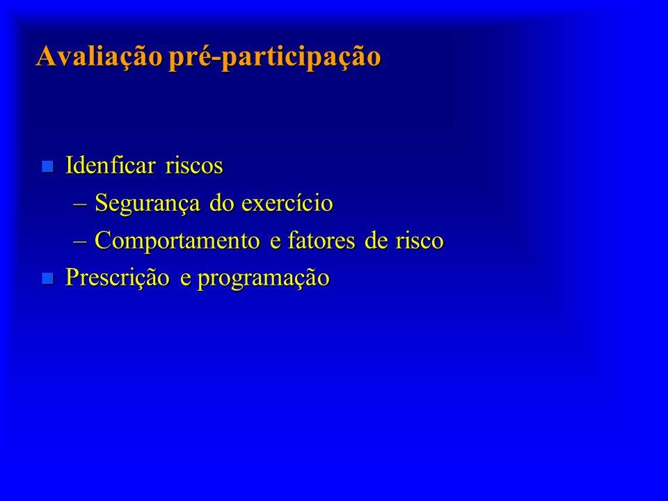 Avaliação pré-participação n Idenficar riscos –Segurança do exercício –Comportamento e fatores de risco n Prescrição e programação