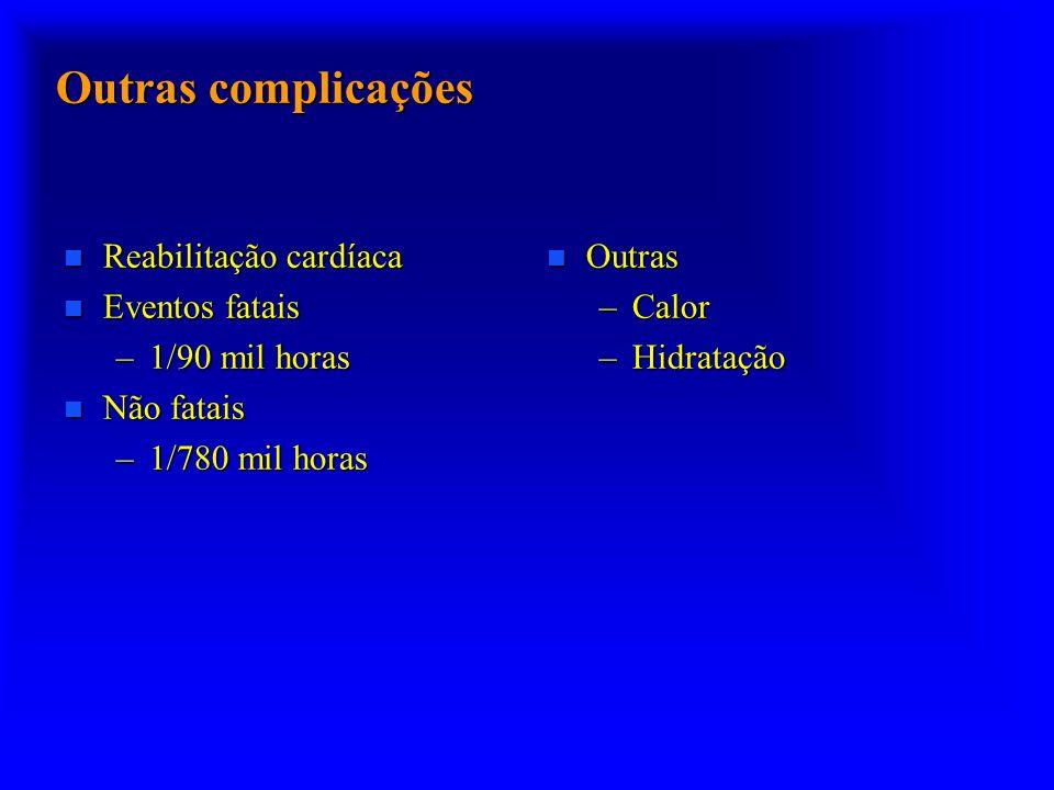 Outras complicações n Reabilitação cardíaca n Eventos fatais –1/90 mil horas n Não fatais –1/780 mil horas n Outras –Calor –Hidratação