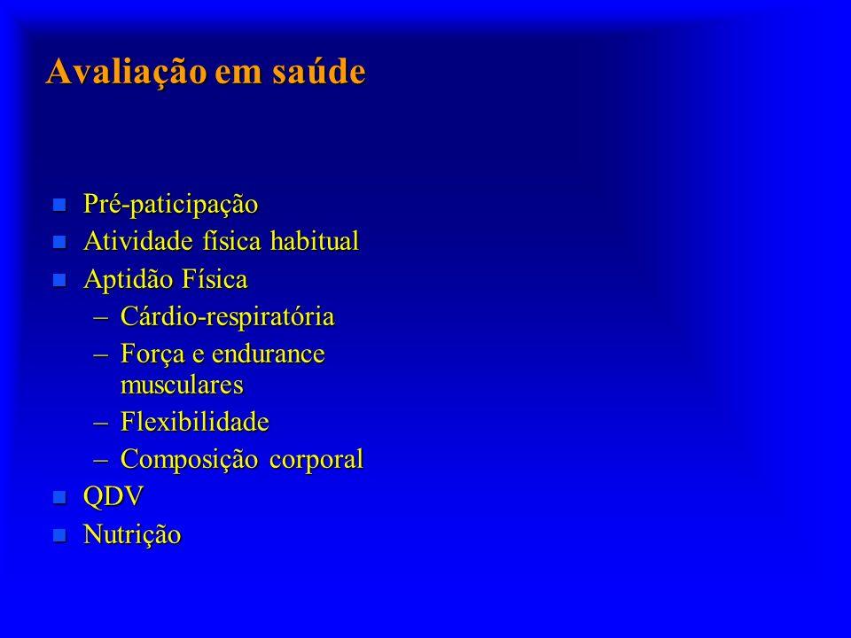 Avaliação em saúde n Pré-paticipação n Atividade física habitual n Aptidão Física –Cárdio-respiratória –Força e endurance musculares –Flexibilidade –C