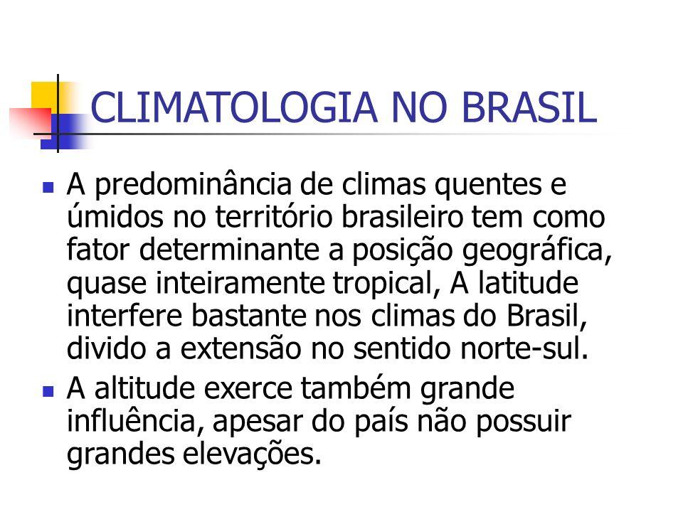 CLIMATOLOGIA NO BRASIL A predominância de climas quentes e úmidos no território brasileiro tem como fator determinante a posição geográfica, quase inteiramente tropical, A latitude interfere bastante nos climas do Brasil, divido a extensão no sentido norte-sul.