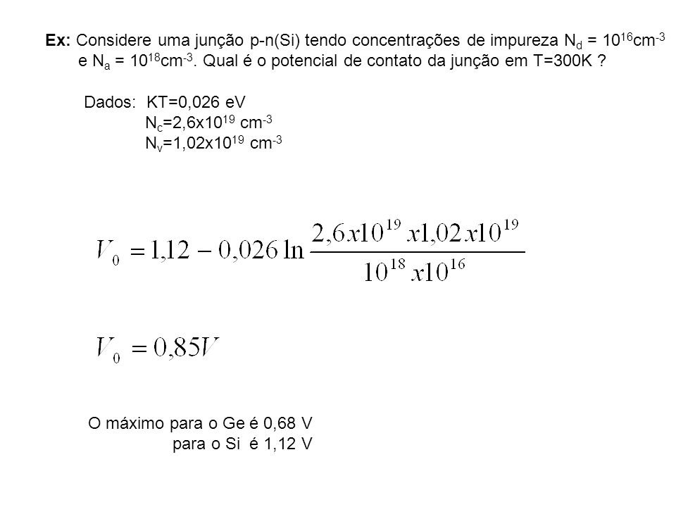 Ex: Considere uma junção p-n(Si) tendo concentrações de impureza N d = 10 16 cm -3 e N a = 10 18 cm -3. Qual é o potencial de contato da junção em T=3