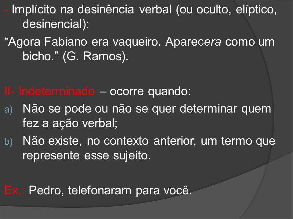 - Implícito na desinência verbal (ou oculto, elíptico, desinencial): Agora Fabiano era vaqueiro. Aparecera como um bicho. (G. Ramos). II- Indeterminad