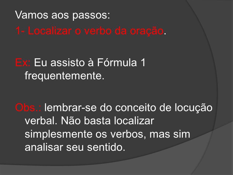 Vamos aos passos: 1- Localizar o verbo da oração. Ex: Eu assisto à Fórmula 1 frequentemente. Obs.: lembrar-se do conceito de locução verbal. Não basta