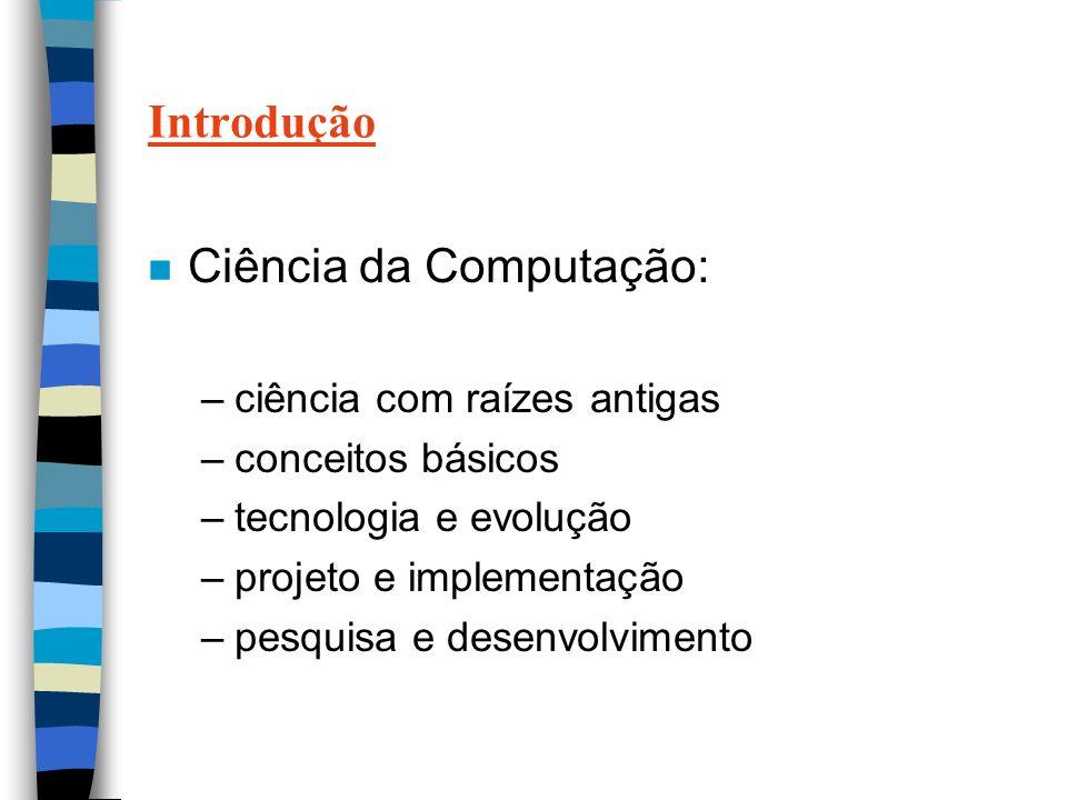 Introdução n Ciência da Computação: –ciência com raízes antigas –conceitos básicos –tecnologia e evolução –projeto e implementação –pesquisa e desenvolvimento