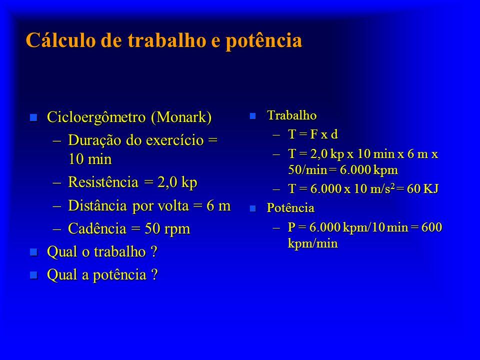 Cálculo de trabalho e potência n Cicloergômetro (Monark) –Duração do exercício = 10 min –Resistência = 2,0 kp –Distância por volta = 6 m –Cadência = 5