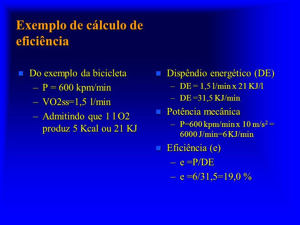 Exemplo de cálculo de eficiência n Do exemplo da bicicleta –P = 600 kpm/min –VO2ss=1,5 l/min –Admitindo que 1 l O2 produz 5 Kcal ou 21 KJ n Dispêndio