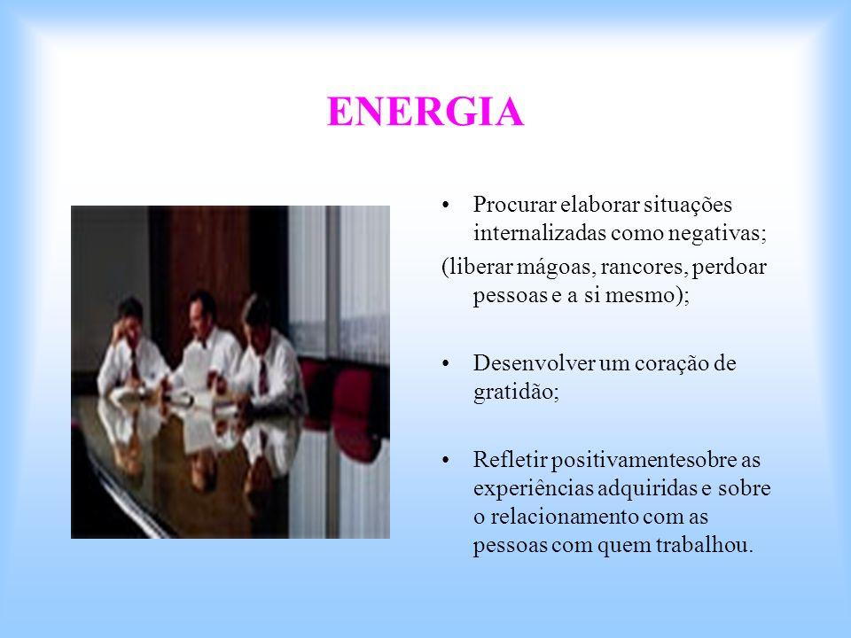 ENERGIA Procurar elaborar situações internalizadas como negativas; (liberar mágoas, rancores, perdoar pessoas e a si mesmo); Desenvolver um coração de