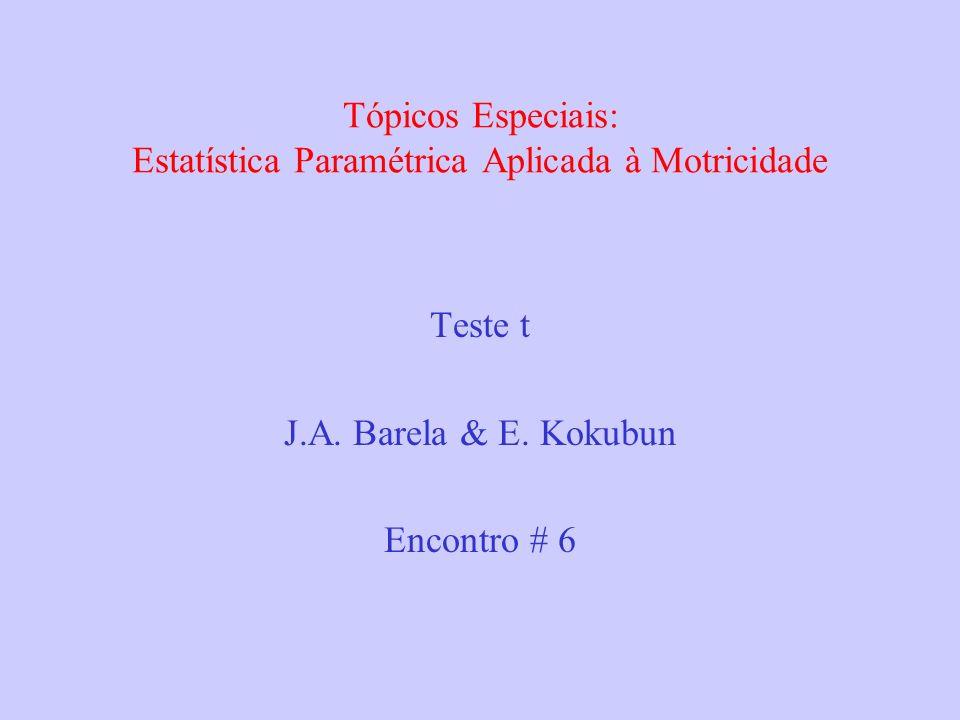Tópicos Especiais: Estatística Paramétrica Aplicada à Motricidade Teste t J.A. Barela & E. Kokubun Encontro # 6