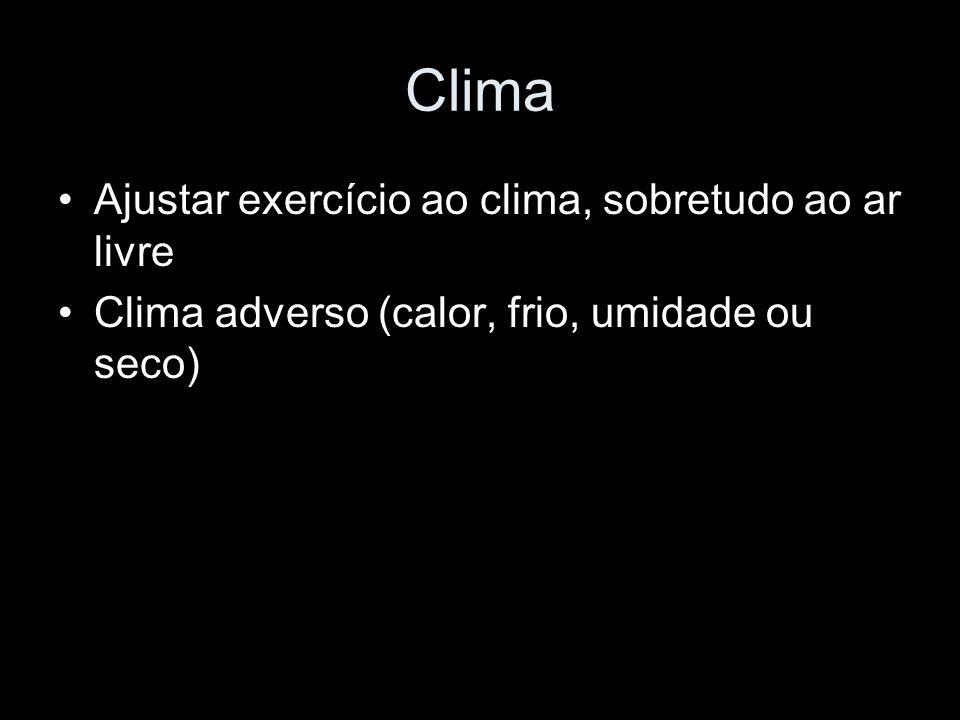 Clima Ajustar exercício ao clima, sobretudo ao ar livre Clima adverso (calor, frio, umidade ou seco)