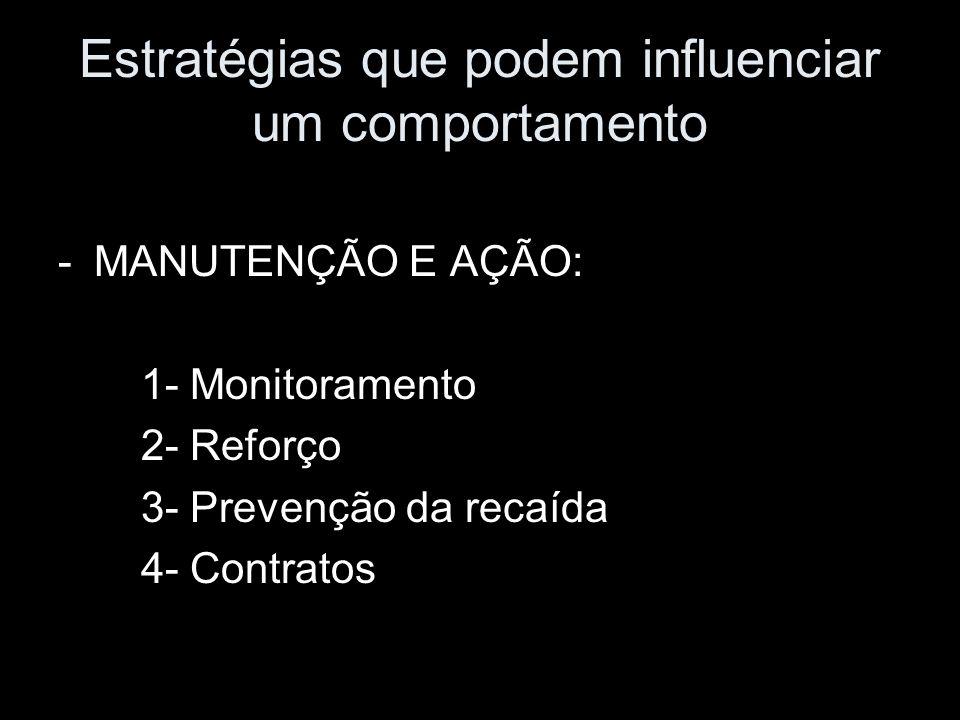 -MANUTENÇÃO E AÇÃO: 1- Monitoramento 2- Reforço 3- Prevenção da recaída 4- Contratos Estratégias que podem influenciar um comportamento