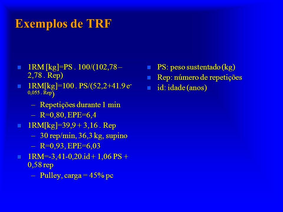 Exemplos de TRF n 1RM [kg]=PS. 100/(102,78 – 2,78. Rep) n 1RM[kg]=100. PS/(52,2+41.9 e - 0,055. Rep ) –Repetições durante 1 min –R=0,80, EPE=6,4 n 1RM