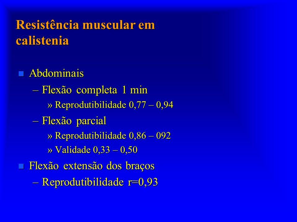 Resistência muscular em calistenia n Abdominais –Flexão completa 1 min »Reprodutibilidade 0,77 – 0,94 –Flexão parcial »Reprodutibilidade 0,86 – 092 »V