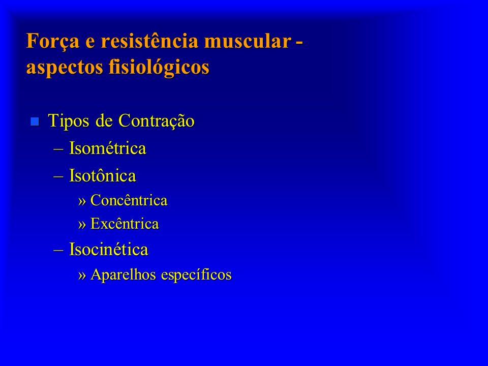 Força e resistência muscular - aspectos fisiológicos n Tipos de Contração –Isométrica –Isotônica »Concêntrica »Excêntrica –Isocinética »Aparelhos espe