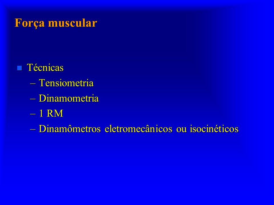Força muscular n Técnicas –Tensiometria –Dinamometria –1 RM –Dinamômetros eletromecânicos ou isocinéticos