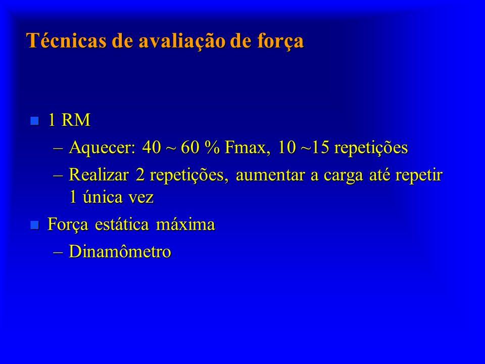 Técnicas de avaliação de força n 1 RM –Aquecer: 40 ~ 60 % Fmax, 10 ~15 repetições –Realizar 2 repetições, aumentar a carga até repetir 1 única vez n F