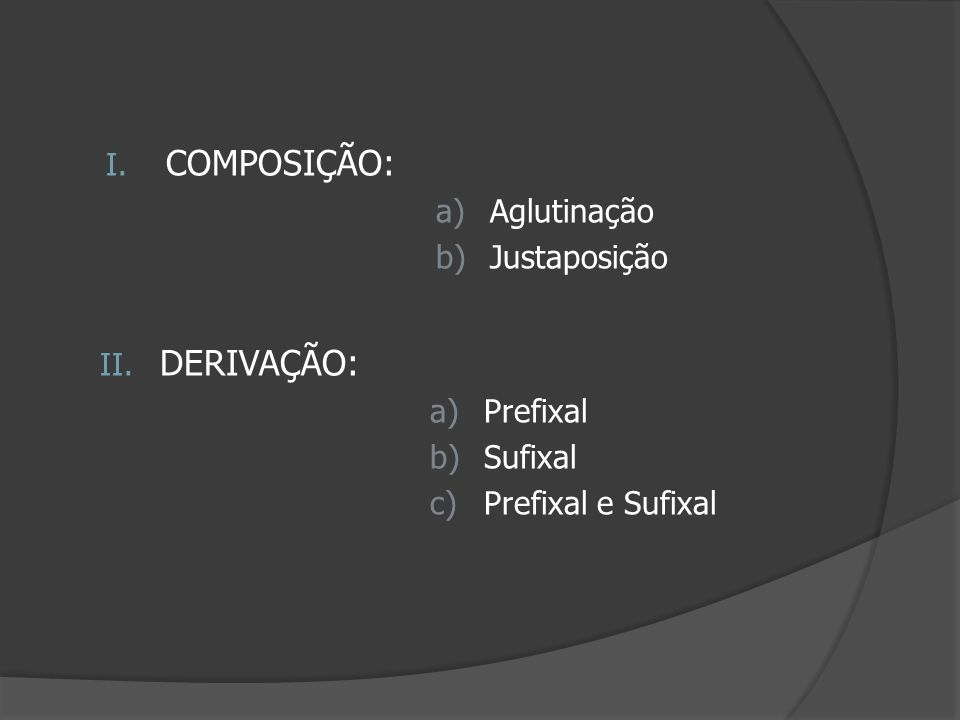 I. COMPOSIÇÃO: a)Aglutinação b)Justaposição II. DERIVAÇÃO: a)Prefixal b)Sufixal c)Prefixal e Sufixal