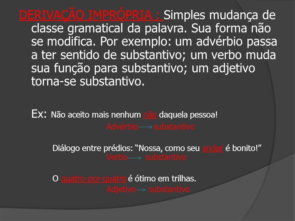 DERIVAÇÃO IMPRÓPRIA : Simples mudança de classe gramatical da palavra. Sua forma não se modifica. Por exemplo: um advérbio passa a ter sentido de subs