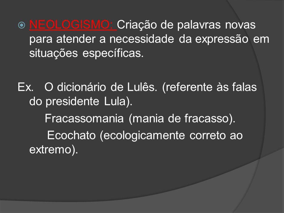 NEOLOGISMO: Criação de palavras novas para atender a necessidade da expressão em situações específicas. Ex. O dicionário de Lulês. (referente às falas