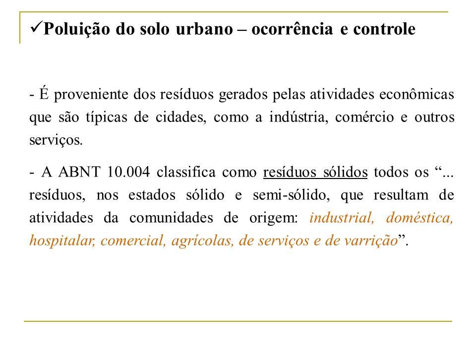 Poluição do solo urbano – ocorrência e controle - É proveniente dos resíduos gerados pelas atividades econômicas que são típicas de cidades, como a in
