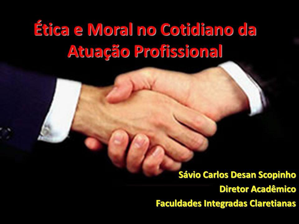 Ética e Moral no Cotidiano da Atuação Profissional Sávio Carlos Desan Scopinho Diretor Acadêmico Faculdades Integradas Claretianas