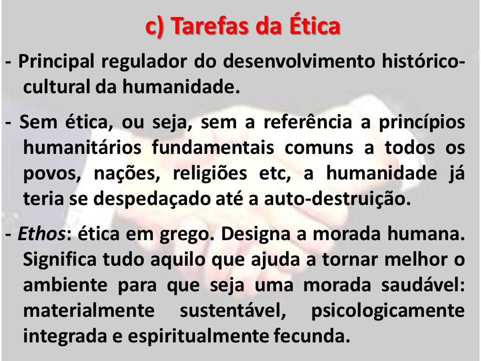 c) Tarefas da Ética - Principal regulador do desenvolvimento histórico- cultural da humanidade. - Sem ética, ou seja, sem a referência a princípios hu