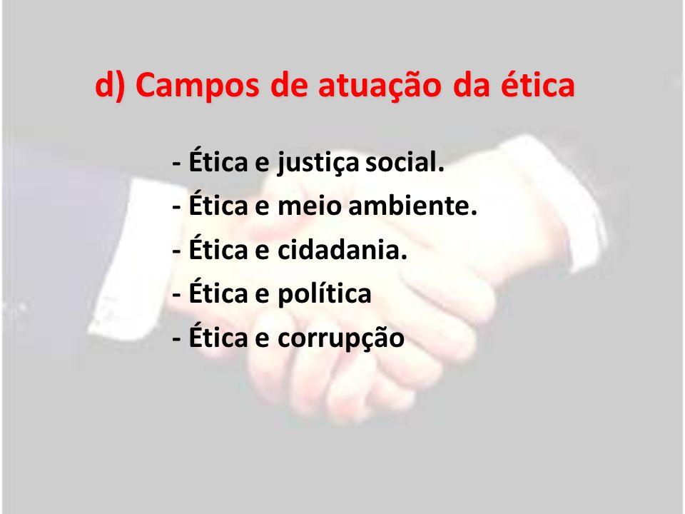 d) Campos de atuação da ética - Ética e justiça social. - Ética e meio ambiente. - Ética e cidadania. - Ética e política - Ética e corrupção