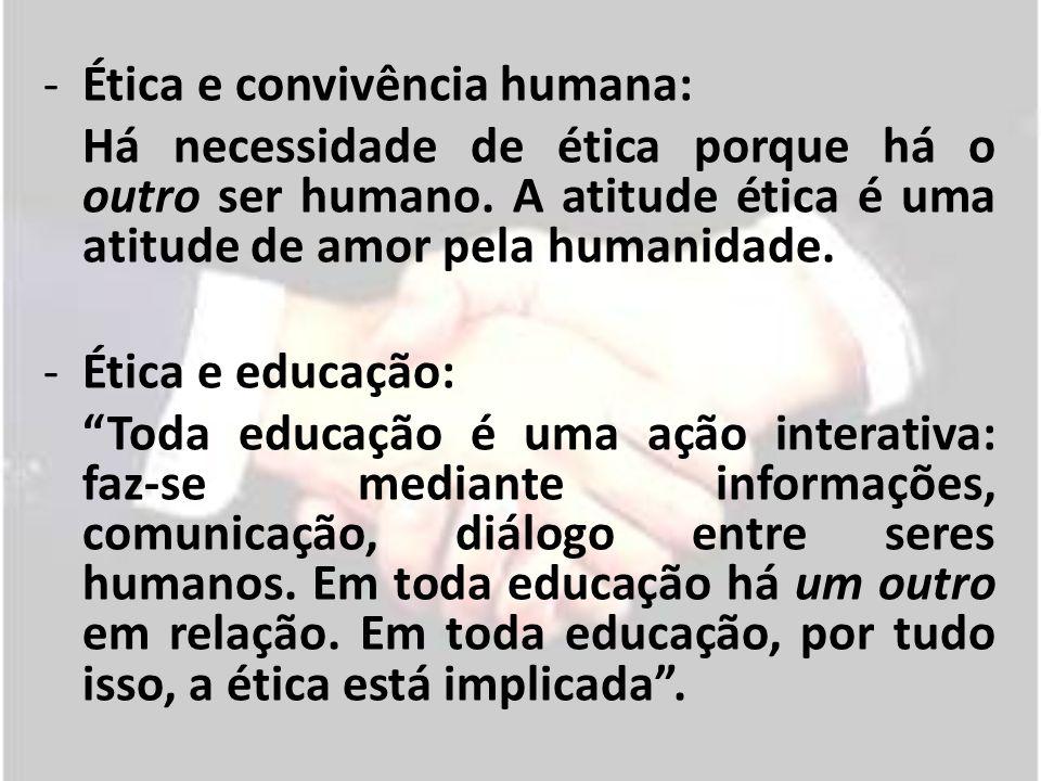 -Ética e convivência humana: Há necessidade de ética porque há o outro ser humano. A atitude ética é uma atitude de amor pela humanidade. -Ética e edu