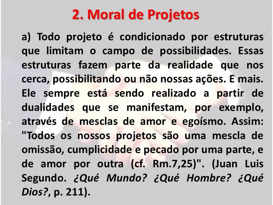 2. Moral de Projetos a) Todo projeto é condicionado por estruturas que limitam o campo de possibilidades. Essas estruturas fazem parte da realidade qu