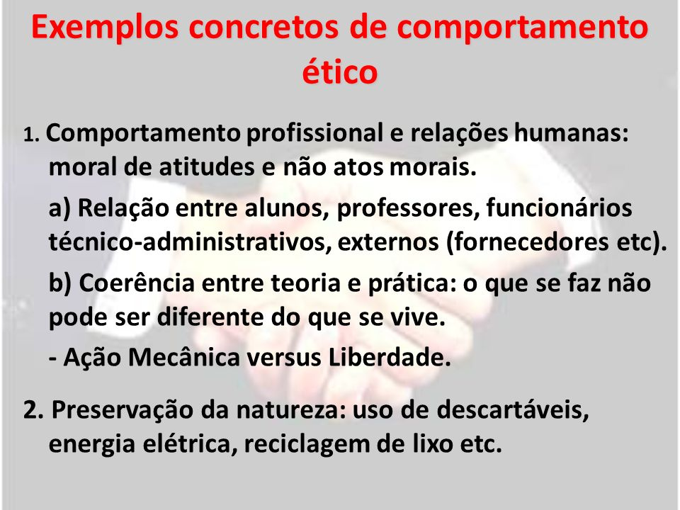 Exemplos concretos de comportamento ético 1. Comportamento profissional e relações humanas: moral de atitudes e não atos morais. a) Relação entre alun