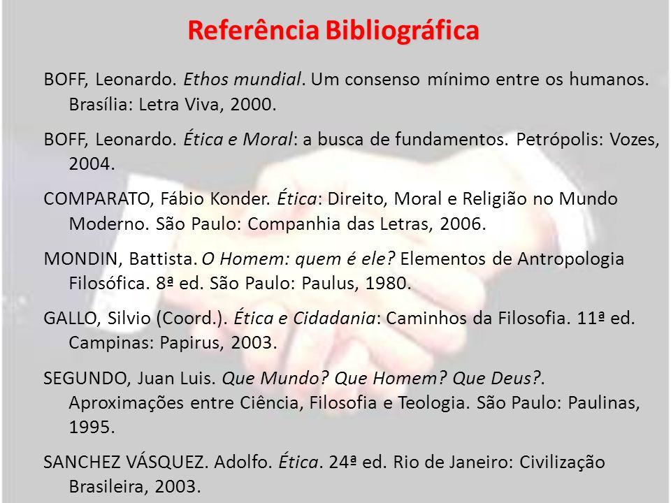 Referência Bibliográfica BOFF, Leonardo. Ethos mundial. Um consenso mínimo entre os humanos. Brasília: Letra Viva, 2000. BOFF, Leonardo. Ética e Moral