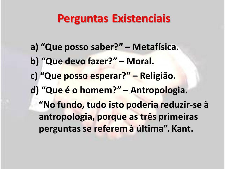 Perguntas Existenciais a) Que posso saber? – Metafísica. b) Que devo fazer? – Moral. c) Que posso esperar? – Religião. d) Que é o homem? – Antropologi