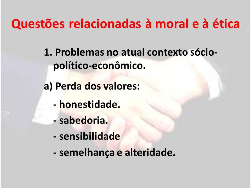 Questões relacionadas à moral e à ética 1. Problemas no atual contexto sócio- político-econômico. a) Perda dos valores: - honestidade. - sabedoria. -