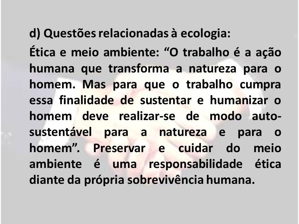d) Questões relacionadas à ecologia: Ética e meio ambiente: O trabalho é a ação humana que transforma a natureza para o homem. Mas para que o trabalho