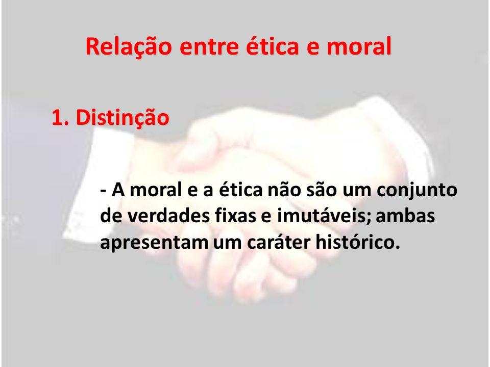 Relação entre ética e moral 1. Distinção - A moral e a ética não são um conjunto de verdades fixas e imutáveis; ambas apresentam um caráter histórico.