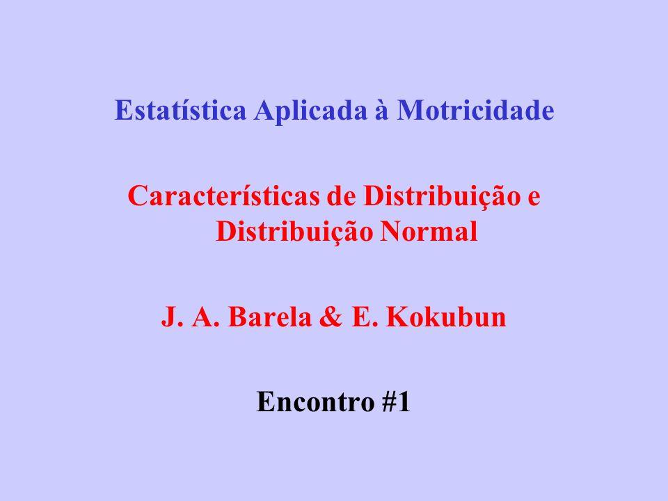 Estatística Aplicada à Motricidade Características de Distribuição e Distribuição Normal J. A. Barela & E. Kokubun Encontro #1