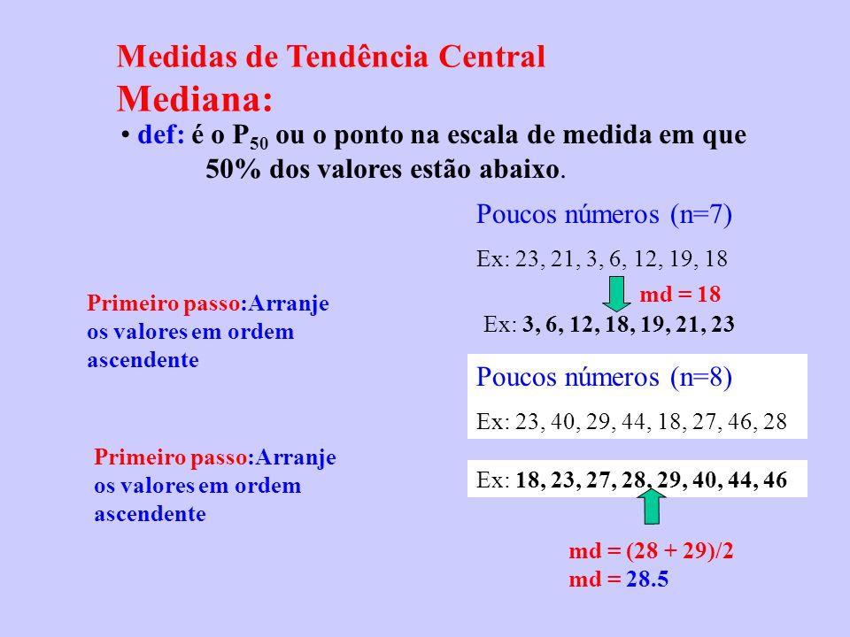 Medidas de Tendência Central Mediana: def: é o P 50 ou o ponto na escala de medida em que 50% dos valores estão abaixo. Poucos números (n=7) Ex: 23, 2