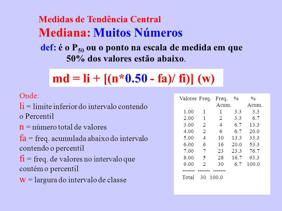 Medidas de Tendência Central Mediana: Muitos Números def: é o P 50 ou o ponto na escala de medida em que 50% dos valores estão abaixo. Valores Freq. F