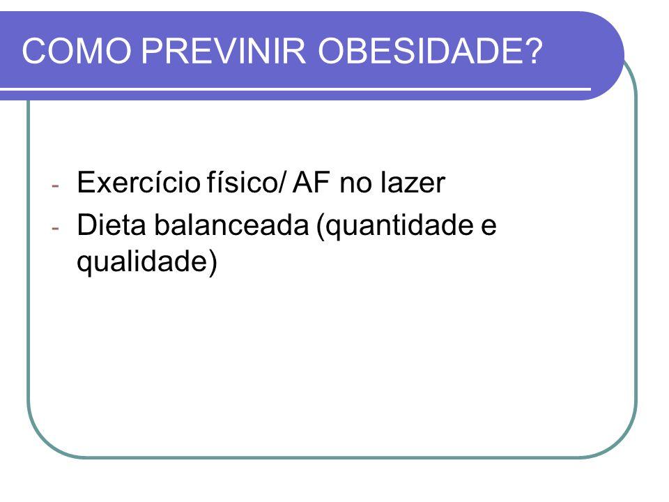 COMO PREVINIR OBESIDADE? - Exercício físico/ AF no lazer - Dieta balanceada (quantidade e qualidade)