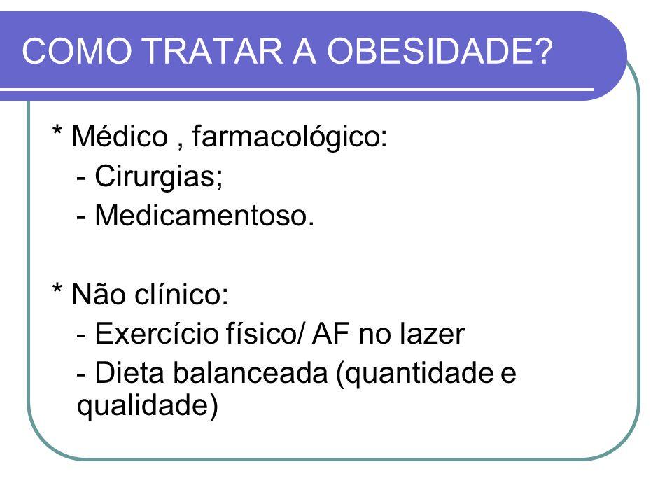 COMO TRATAR A OBESIDADE? * Médico, farmacológico: - Cirurgias; - Medicamentoso. * Não clínico: - Exercício físico/ AF no lazer - Dieta balanceada (qua