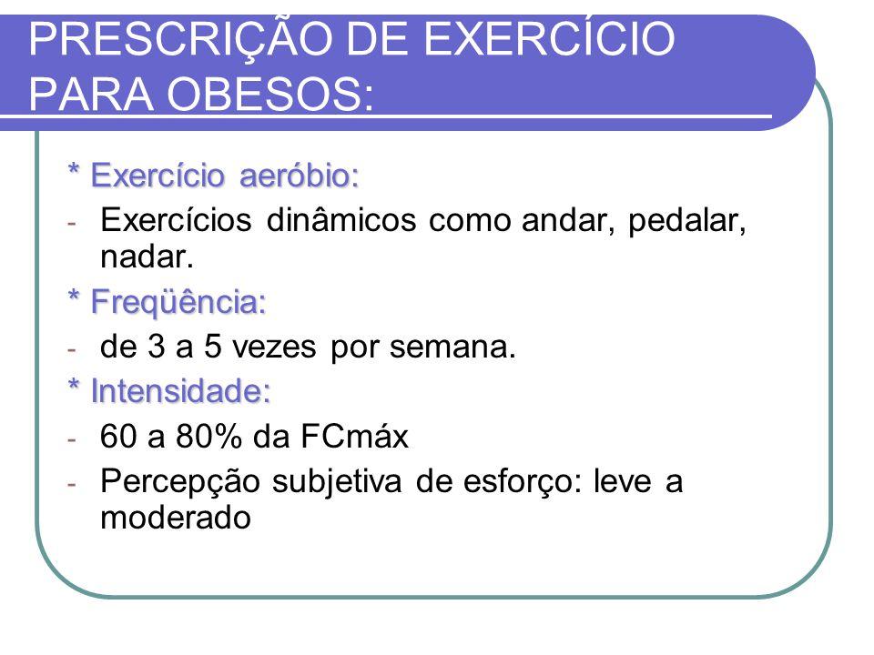 PRESCRIÇÃO DE EXERCÍCIO PARA OBESOS: * Exercício aeróbio: - Exercícios dinâmicos como andar, pedalar, nadar. * Freqüência: - de 3 a 5 vezes por semana