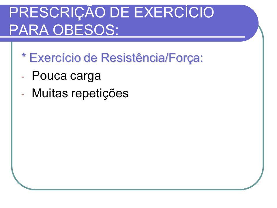 PRESCRIÇÃO DE EXERCÍCIO PARA OBESOS: * Exercício de Resistência/Força: - Pouca carga - Muitas repetições