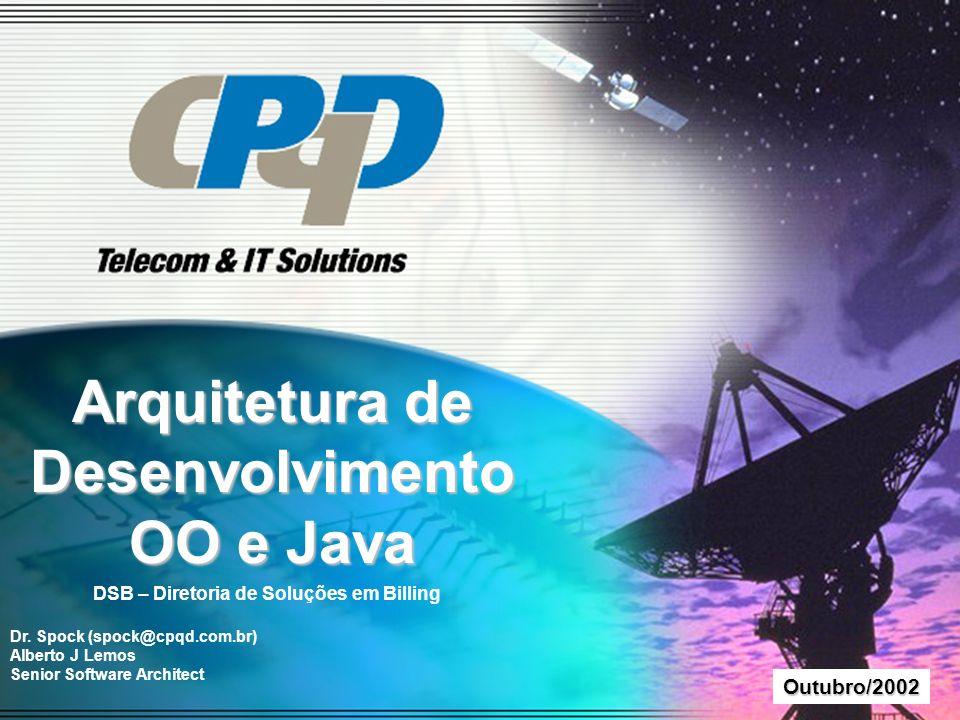 D i r e i t o s R e s e r v a d o s a o C P q D - 2 0 0 1 Outubro/2002 Arquitetura de Desenvolvimento OO e Java DSB – Diretoria de Soluções em Billing Dr.