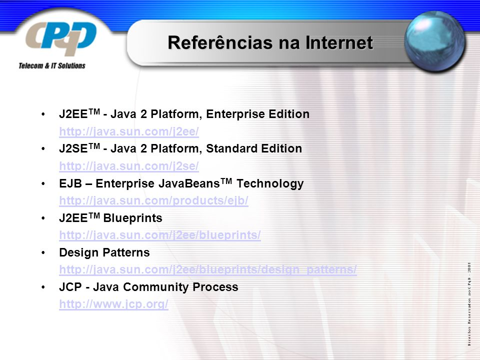 D i r e i t o s R e s e r v a d o s a o C P q D Referências na Internet J2EE TM - Java 2 Platform, Enterprise Edition   J2SE TM - Java 2 Platform, Standard Edition   EJB – Enterprise JavaBeans TM Technology   J2EE TM Blueprints   Design Patterns   JCP - Java Community Process